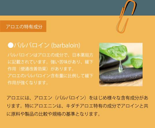 アロエの特有成分 ●バルバロイン(barbaloin) バルバロインはアロエの成分で、日本薬局方に記載されています。強い苦味があり、緩下作用(便通改善効果)があります。アロエのバルバロイン含有量に比例して緩下作用が強くなります。 アロエには、アロエン(バルバロイン)をはじめ様々な含有成分があります。特にアロエニンは、キダチアロエ特有の成分でアロインと共に原料や製品の比較や規格の基準となります。
